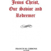 Jesus Christ, Our Savior and Redeemer by Francis M Gibbons