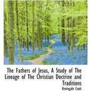 The Fathers of Jesus, a Study of the Lineage of the Christian Doctrine and Traditions by Keningale Cook