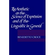 The Aesthetic as the Science of Expression and of the Linguistic in General, Part 1, Theory: Theory Pt. 1 by Benedetto Croce