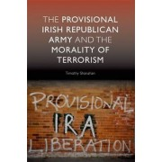 The Provisional Irish Republican Army and the Morality of Terrorism by Timothy Shanahan