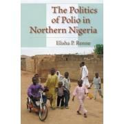 The Politics of Polio in Northern Nigeria by Elisha P. Renne