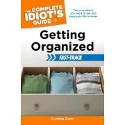 The Complete Idiot's Guide to Getting Organized: Fast Track by Cynthia Ewer