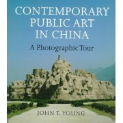 Contemporary Public Art in China by John T. Young