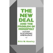 The New Deal and the Problem of Monopoly by Ellis W. Hawley