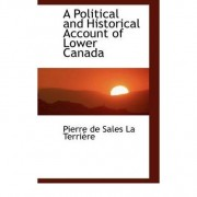 A Political and Historical Account of Lower Canada by Pierre De Sales La Terrire