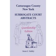 Cattaraugus County, New York Surrogate Court Abstracts by Susan E Stahley