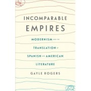 Incomparable Empires: Modernism and the Translation of Spanish and American Literature