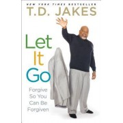 Let It Go So You Can Be Forgiven by T.D. Jakes