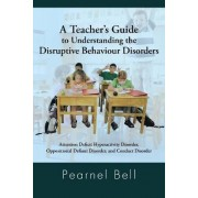 A Teacher's Guide to Understanding the Disruptive Behaviour Disorders by Pearnel Bell