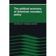 The Political Economy of American Monetary Policy by Thomas Mayer