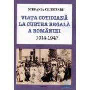 Viata cotidiana la Curtea Regala a Romaniei 1914-1947 - Stefania Ciubotaru