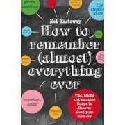 How to Remember (Almost) Everything, Ever: Tips, Tricks and Fun to Turbo-Charge Your Memory