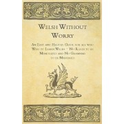 Welsh Without Worry - An Easy and Helpful Guide for All Who Wish to Learn Welsh - No Rules to be Memorized and No Grammar to be Mastered by Anon.