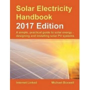 The Solar Electricity Handbook: A Simple, Practical Guide to Solar Energy: How to Design and Install Photovoltaic Solar Electric Systems 2017 by Michael Boxwell