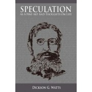 Speculation as a Fine Art and Thoughts on Life by Dickson G Watts