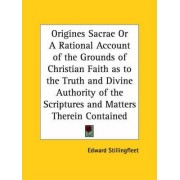 Origines Sacrae or A Rational Account of the Grounds of Christian Faith as to the Truth and Divine Authority of the Scriptures and Matters Therein Con by Edward Stillingfleet