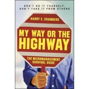 My Way or the Highway - The Micromanagement Survival Guide by Harry E. Chambers