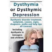 Dysthymia or Dysthymic Depression. Dysthymic Disorder or Dysthymia Treatment, Symptoms, Causes, Signs, Myths and Help Tips All Covered. Including Dysthymia in Teenagers and Children. by Lyndsay Leatherdale