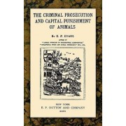 The Criminal Prosecution and Capital Punishment of Animals by E P Evans