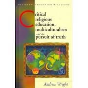 Critical Religious Education, Multiculturalism and the Pursuit of Truth by Andrew Wright