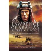 Lawrence of Arabia's Secret Air Force by James Patrick Hynes