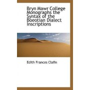 Bryn Mawr College Monographs the Syntax of the Boeotian Dialect Inscriptions by Edith Frances Clafin