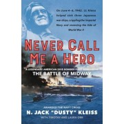 Never Call Me a Hero: A Legendary American Dive-Bomber Pilot Remembers the Battle of Midway, Hardcover