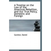 A Treatise on the Law of the American Rebellion, and Our True Policy, Domestic and Foreign by Gardner Daniel