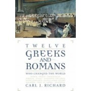 Twelve Greeks and Romans Who Changed the World by Carl J. Richard