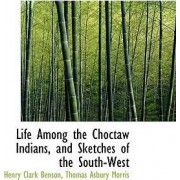 Life Among the Choctaw Indians, and Sketches of the South-West by Henry Clark Benson