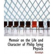 Memoir on the Life and Character of Philip Sying Physick by Randolph