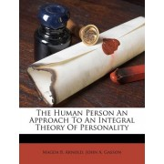 The Human Person an Approach to an Integral Theory of Personality by Magda B Arnold