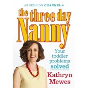 The Three Day Nanny: Your Toddler Problems Solved by Kathryn Mewes
