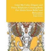 Color Me Calm: Elegant and Fancy Elephants Coloring Book for Adults Stress Relief and Relaxation by Beatrice Harrison