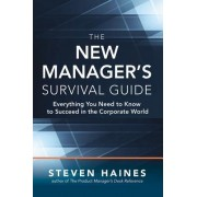 The New Manager S Survival Guide: Everything You Need to Know to Succeed in the Corporate World