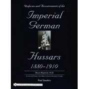 Uniforms & Accoutrements of the Imperial German Hussars 1880-1910 - an Illustrated Guide to the Military Fashion of the Kaiser's Cavalry by Paul Sanders