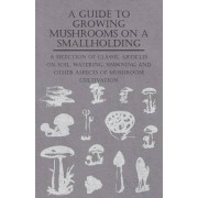 A Guide to Growing Mushrooms on a Smallholding - A Selection of Classic Articles on Soil, Watering, Spawning and Other Aspects of Mushroom Cultivation (Self-Sufficiency Series) by Various