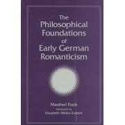 The Philosophical Foundations of Early German Romanticism by Manfred Frank