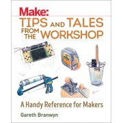 Make: Tips and Tales from the Workshop: An Indispensable Benchtop Reference with Hundreds of Ingenious Workshop Tips, Tricks, and Techniques