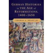German Histories in the Age of Reformations, 1400-1650 by Thomas A. Brady