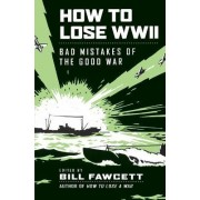 How to Lose WWII by Bill Fawcett