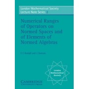 Numerical Ranges of Operators on Normed Spaces and of Elements of Normed Algebras by F. F. Bonsall