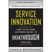 Service Innovation: How to Go from Customer Needs to Breakthrough Services by Lance Bettencourt