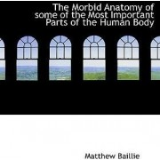 The Morbid Anatomy of Some of the Most Important Parts of the Human Body by Matthew Baillie