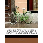 Alexander Pope Notes Towards a Bibliography of Early Editions of His Writings a Catalogue of Marsh by Anonymous