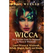 Wicca: The Essential Guide for Beginners in Wicca & Witchcraft: Learn Wiccan & Witchcraft Beliefs, Magick, Spells and Rituals