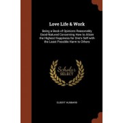Love Life & Work: Being a Book of Opinions Reasonably Good-Natured Concerning How to Attain the Highest Happiness for One's Self with th