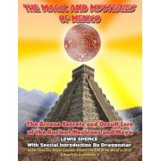 THE Magick And Mysteries Of Mexico: Arcane Secrets and Occult Lore of the ANcient Mexicans and Maya by Lewis Spence - with Dragonstar and Commander X