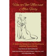 How to Get Married After Forty: A Radical Approach to Finding and Keeping Your Mate