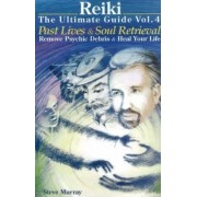 Reiki - The Ultimate Guide: Past Lives & Soul Retrieval - Remove Psychic Debris & Heal Your Life Volume 4 by Steve Murray